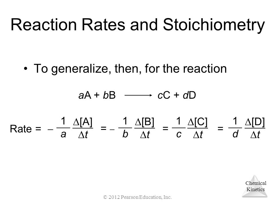 Chemical Kinetics Reaction Rates and Stoichiometry To generalize, then, for the reaction aA + bBcC + dD Rate =  1a1a  [A]  t =  1b1b  [B]  t = 1c1c  [C]  t 1d1d  [D]  t = © 2012 Pearson Education, Inc.