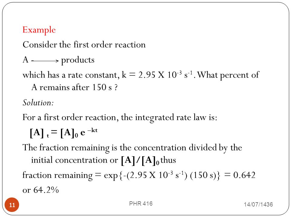 14/07/1436 PHR 416 11 Example Consider the first order reaction A - - products which has a rate constant, k = 2.95 X 10 -3 s -1. What percent of A rem