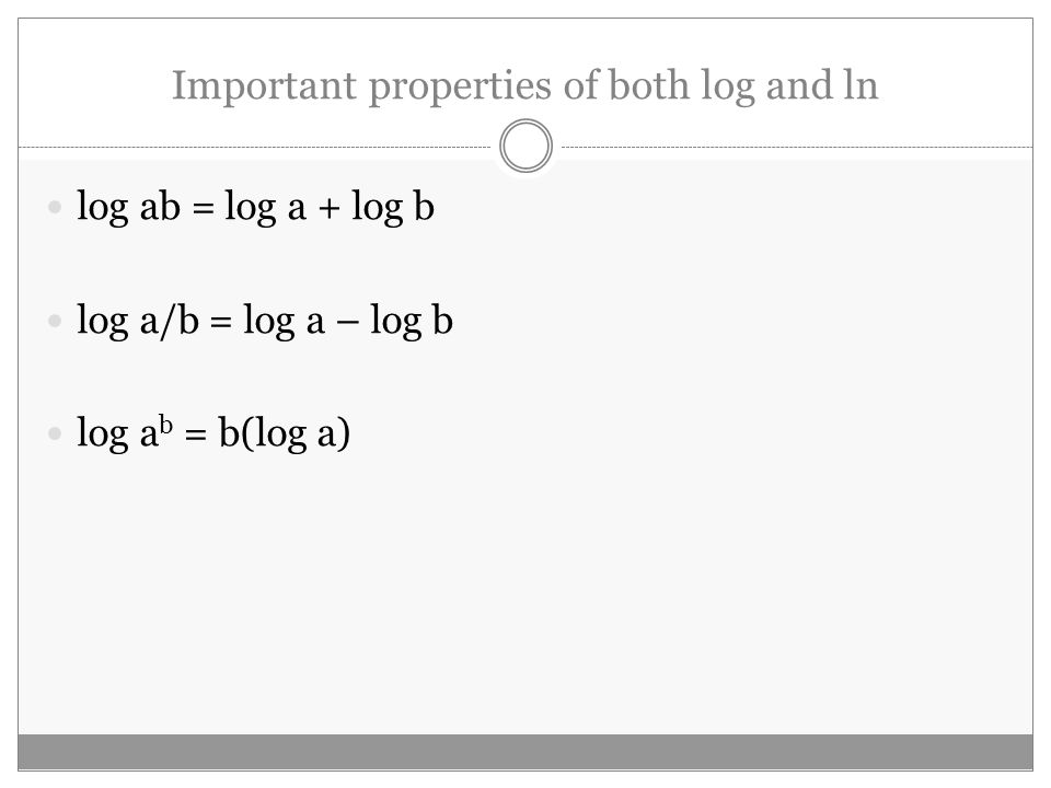 Important properties of both log and ln log ab = log a + log b log a/b = log a – log b log a b = b(log a)