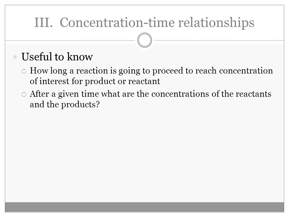 III. Concentration-time relationships Useful to know  How long a reaction is going to proceed to reach concentration of interest for product or react