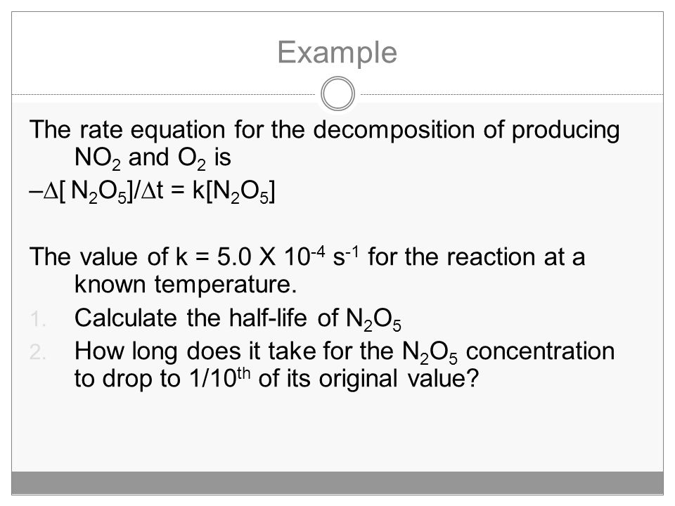 Example The rate equation for the decomposition of producing NO 2 and O 2 is –  [ N 2 O 5 ]/  t = k[N 2 O 5 ] The value of k = 5.0 X 10 -4 s -1 for the reaction at a known temperature.