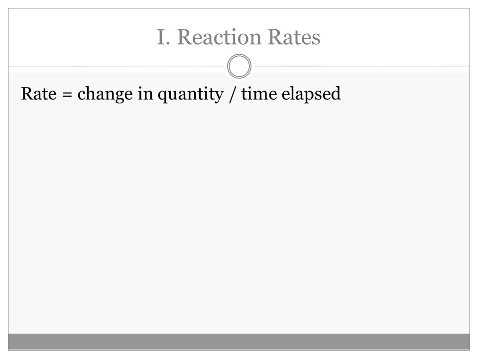 I. Reaction Rates Rate = change in quantity / time elapsed