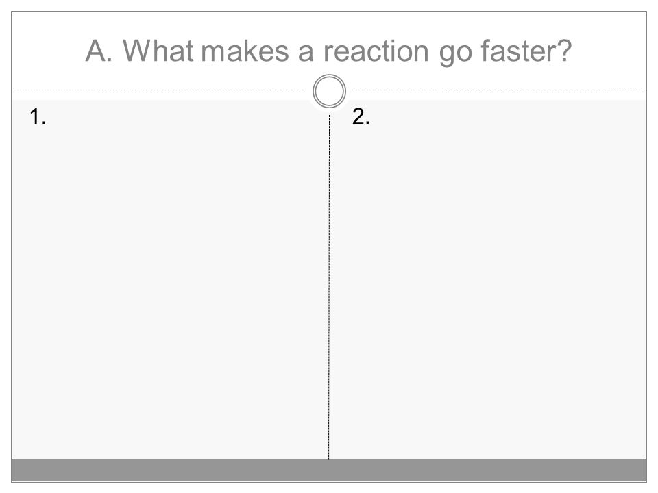 A. What makes a reaction go faster? 1.2.