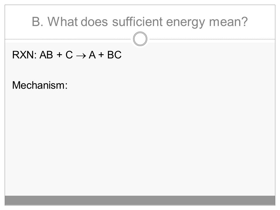 B. What does sufficient energy mean? RXN: AB + C  A + BC Mechanism: