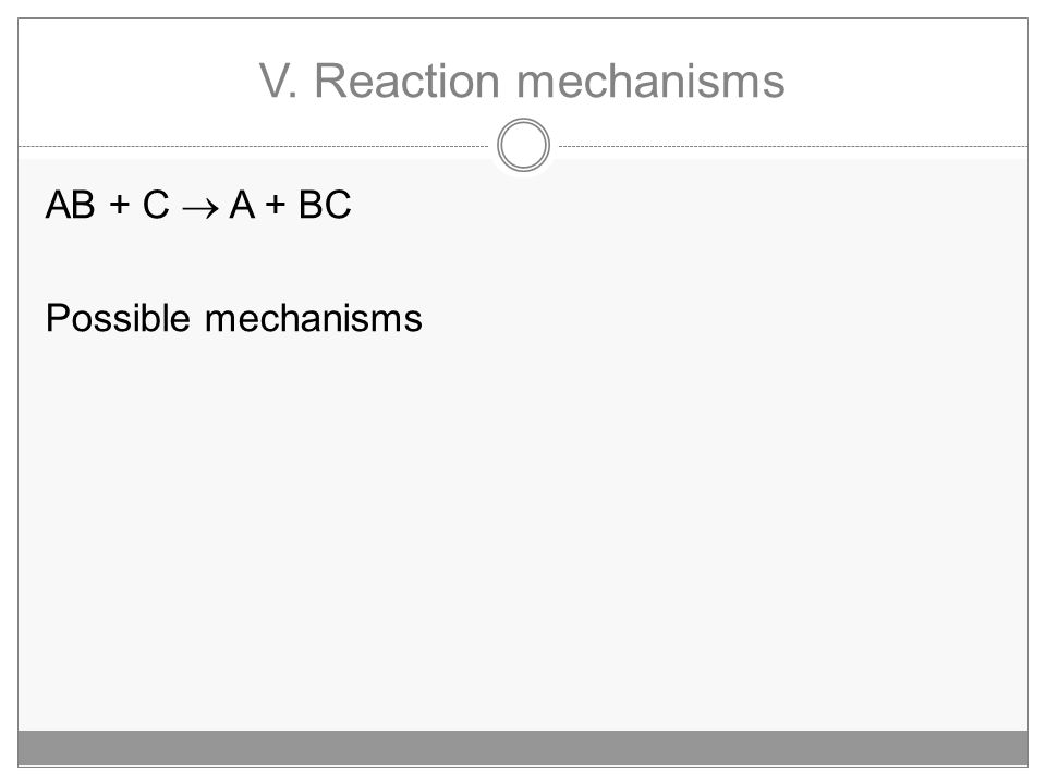 V. Reaction mechanisms AB + C  A + BC Possible mechanisms