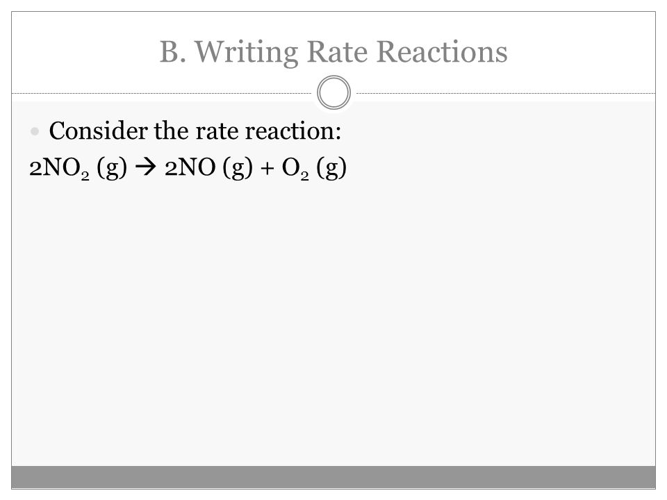 B. Writing Rate Reactions Consider the rate reaction: 2NO 2 (g)  2NO (g) + O 2 (g)