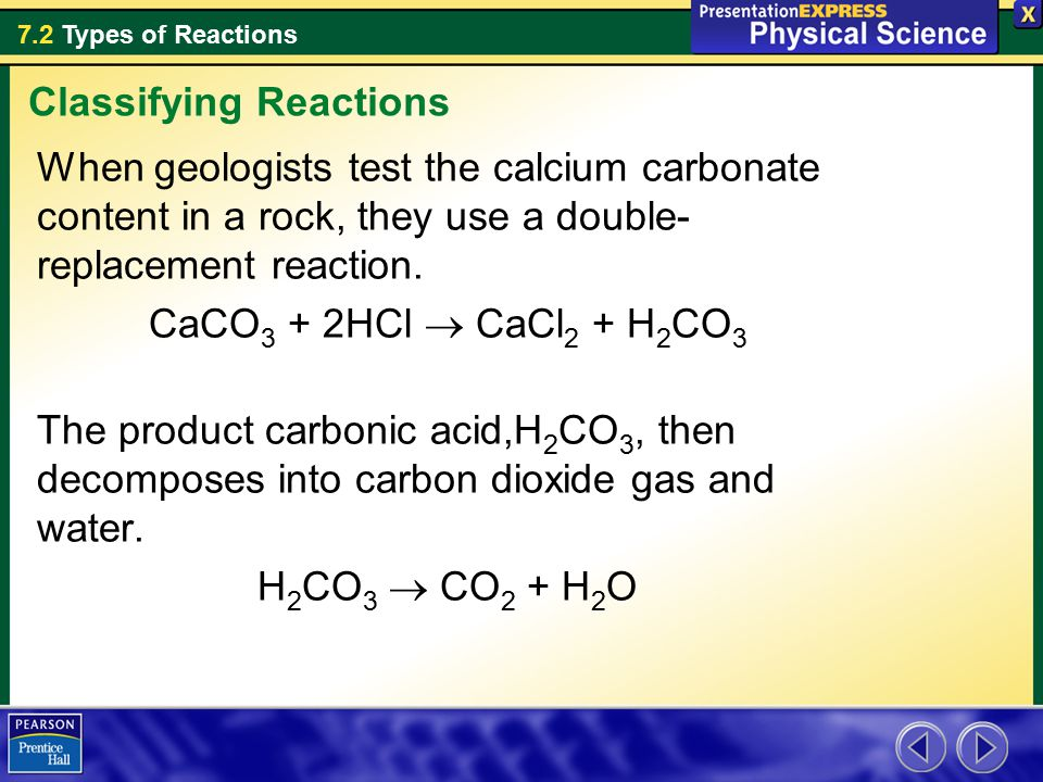7.2 Types of Reactions When geologists test the calcium carbonate content in a rock, they use a double- replacement reaction.
