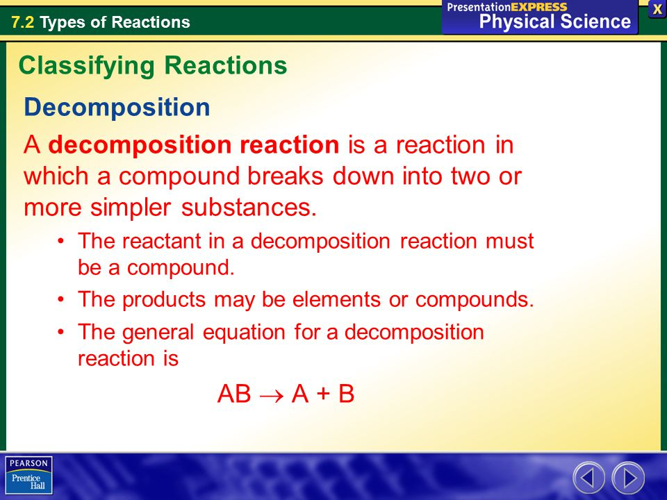 7.2 Types of Reactions Decomposition A decomposition reaction is a reaction in which a compound breaks down into two or more simpler substances.