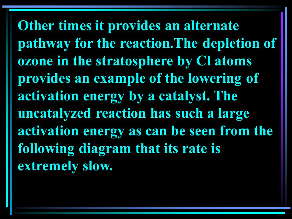 Other times it provides an alternate pathway for the reaction.The depletion of ozone in the stratosphere by Cl atoms provides an example of the lowering of activation energy by a catalyst.