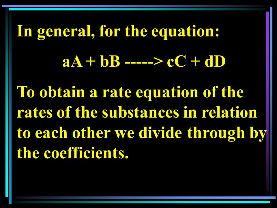 In general, for the equation: aA + bB -----> cC + dD To obtain a rate equation of the rates of the substances in relation to each other we divide through by the coefficients.