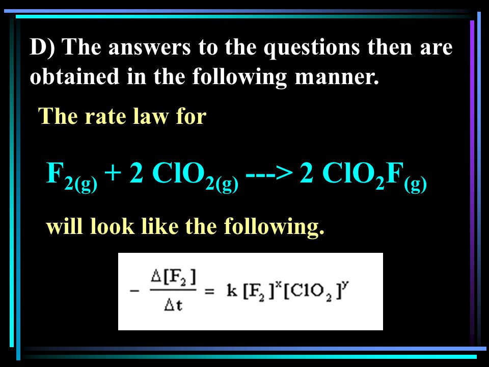D) The answers to the questions then are obtained in the following manner. The rate law for F 2(g) + 2 ClO 2(g) ---> 2 ClO 2 F (g) will look like the