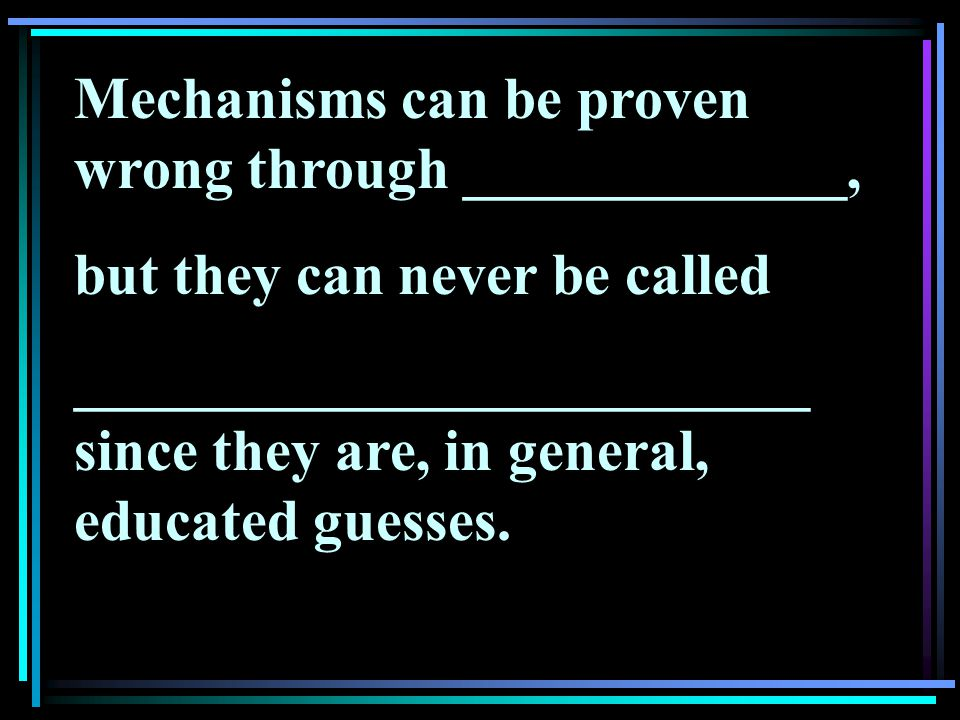 Mechanisms can be proven wrong through _____________, but they can never be called _________________________ since they are, in general, educated guesses.