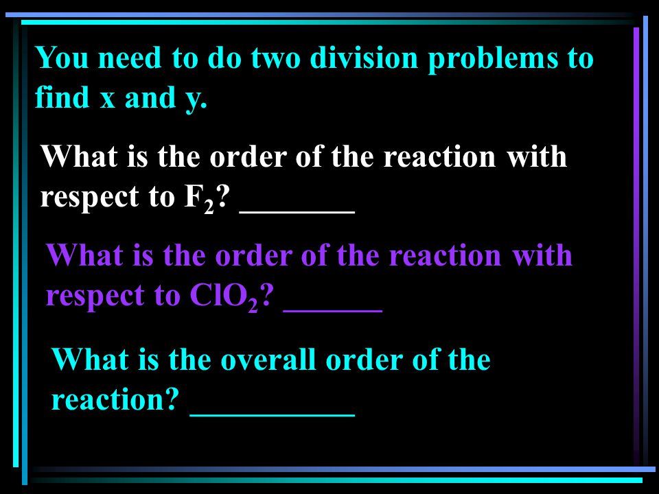 You need to do two division problems to find x and y. What is the order of the reaction with respect to F 2 ? _______ What is the order of the reactio