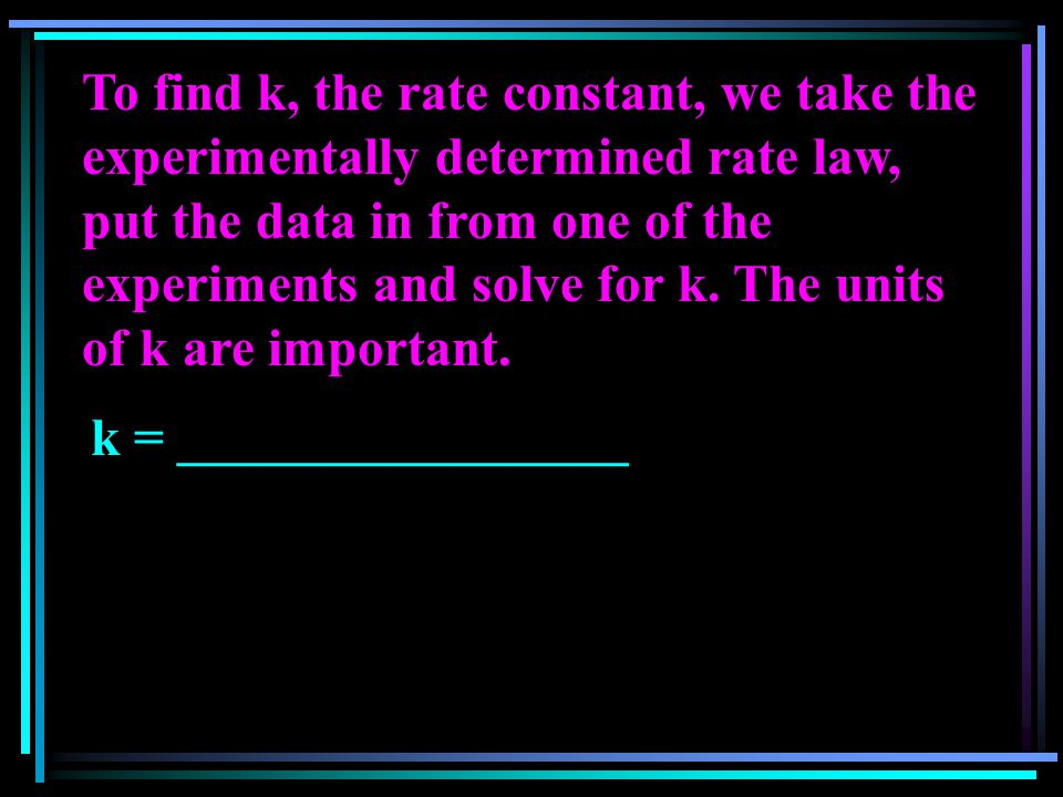 To find k, the rate constant, we take the experimentally determined rate law, put the data in from one of the experiments and solve for k. The units o