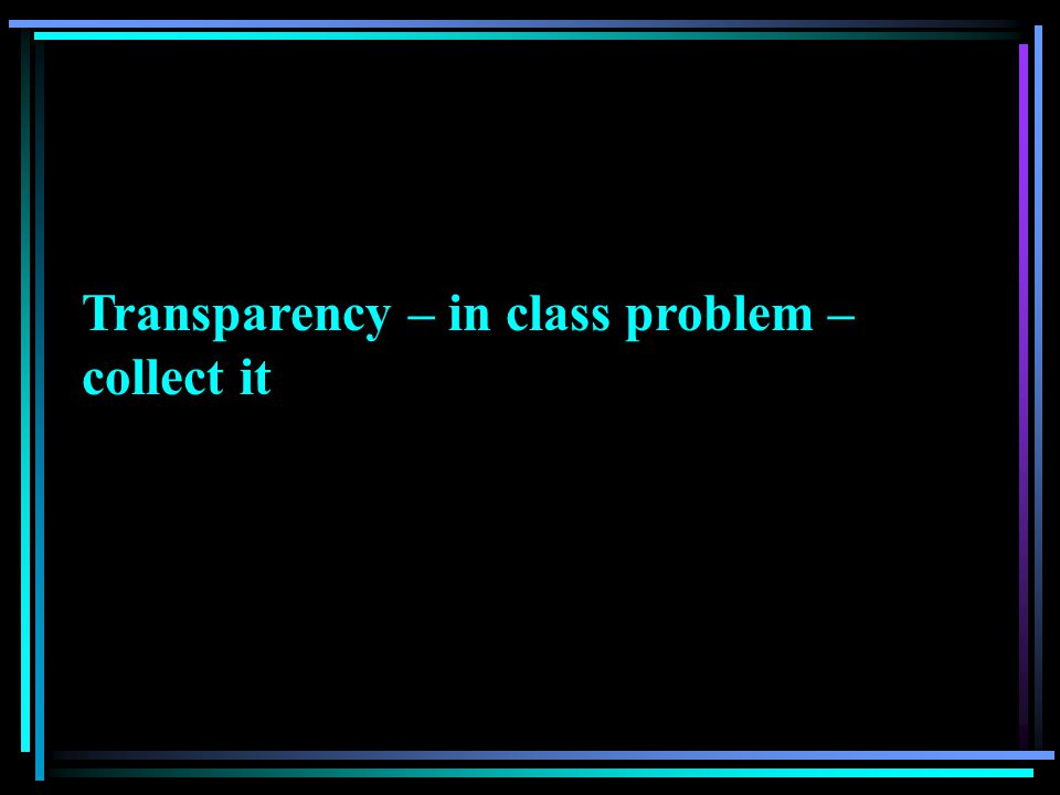 Transparency – in class problem – collect it