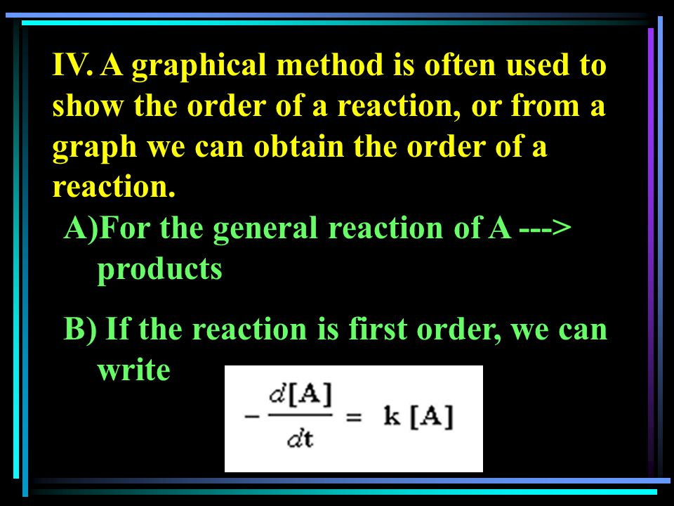 IV. A graphical method is often used to show the order of a reaction, or from a graph we can obtain the order of a reaction. A)For the general reactio