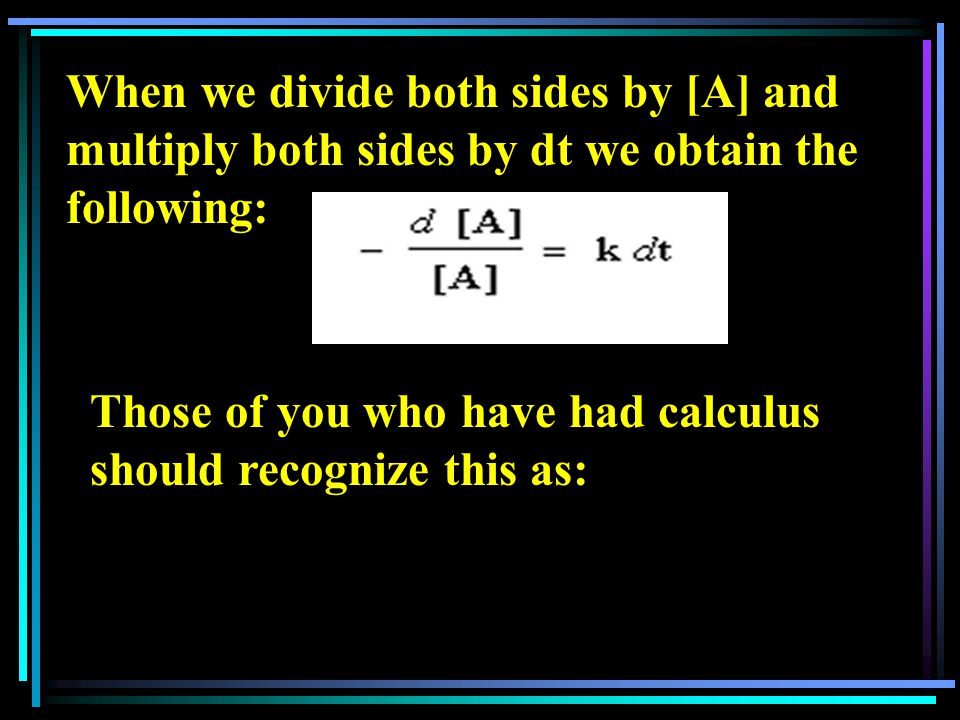 When we divide both sides by [A] and multiply both sides by dt we obtain the following: Those of you who have had calculus should recognize this as: