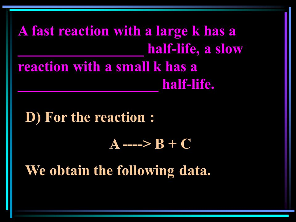 A fast reaction with a large k has a _________________ half-life, a slow reaction with a small k has a ___________________ half-life. D) For the react
