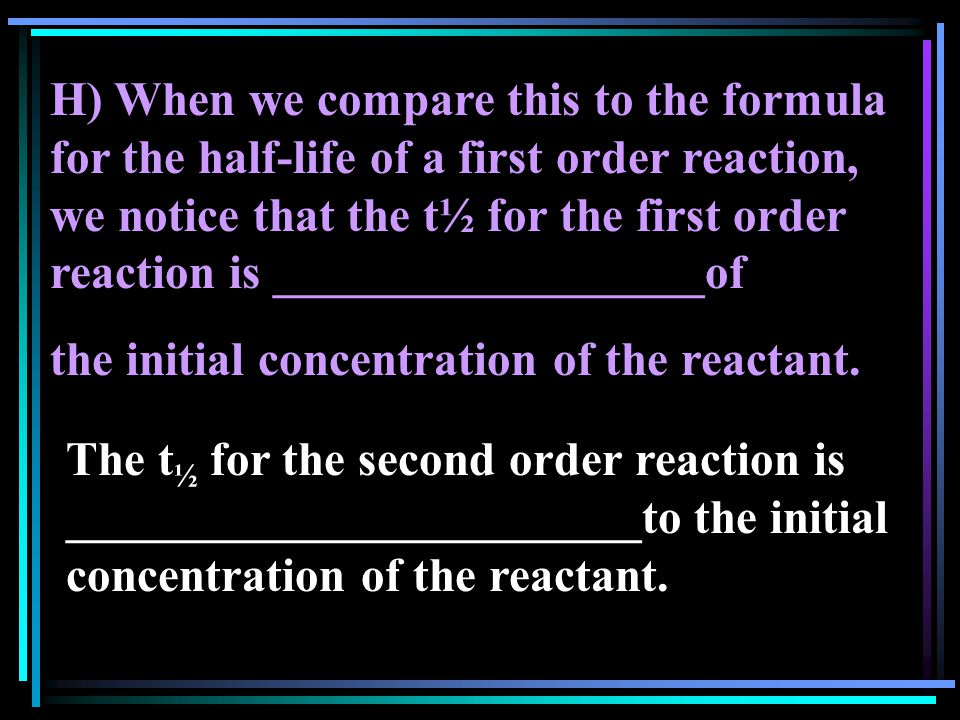 H) When we compare this to the formula for the half-life of a first order reaction, we notice that the t½ for the first order reaction is __________________of the initial concentration of the reactant.