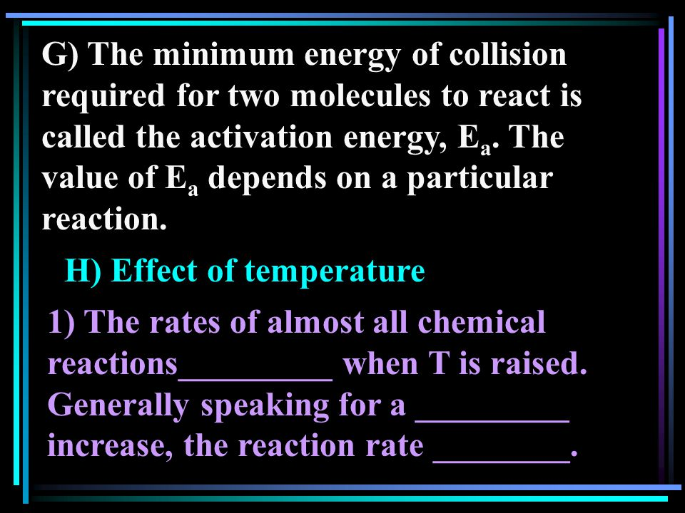 G) The minimum energy of collision required for two molecules to react is called the activation energy, E a.