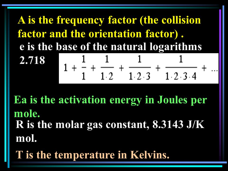 A is the frequency factor (the collision factor and the orientation factor). e is the base of the natural logarithms 2.718 Ea is the activation energy