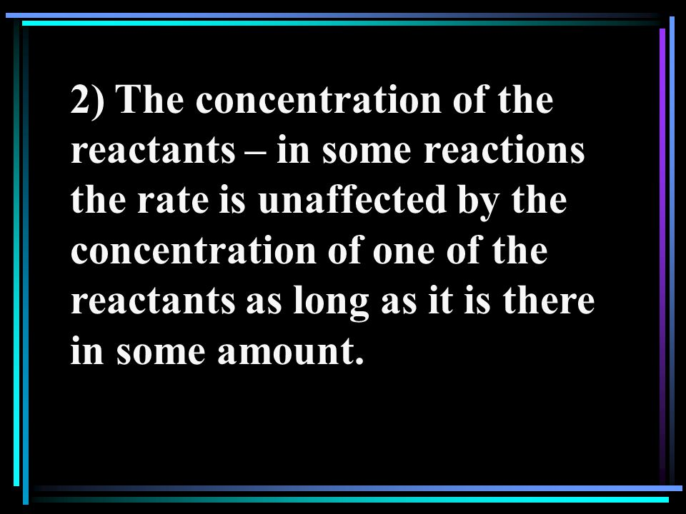 2) The concentration of the reactants – in some reactions the rate is unaffected by the concentration of one of the reactants as long as it is there in some amount.