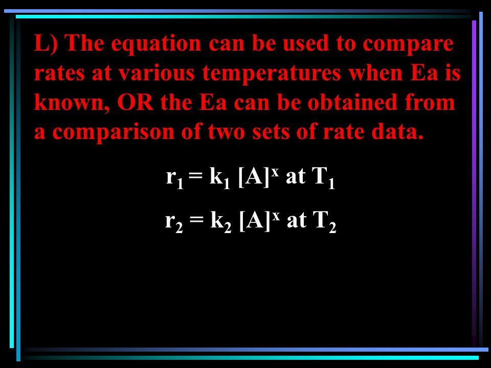 L) The equation can be used to compare rates at various temperatures when Ea is known, OR the Ea can be obtained from a comparison of two sets of rate