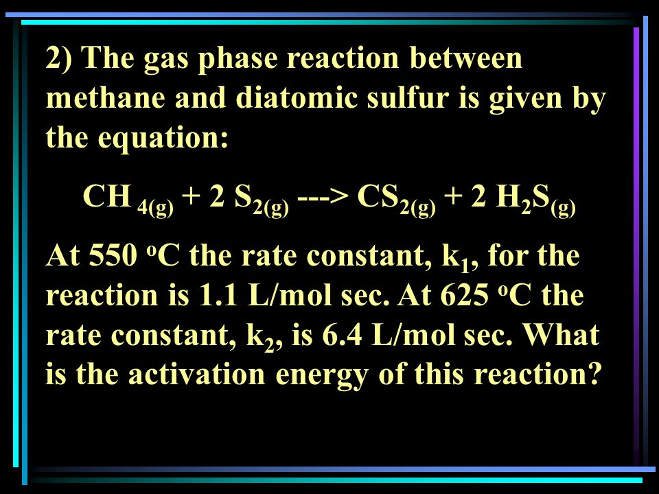 2) The gas phase reaction between methane and diatomic sulfur is given by the equation: CH 4(g) + 2 S 2(g) ---> CS 2(g) + 2 H 2 S (g) At 550 o C the rate constant, k 1, for the reaction is 1.1 L/mol sec.