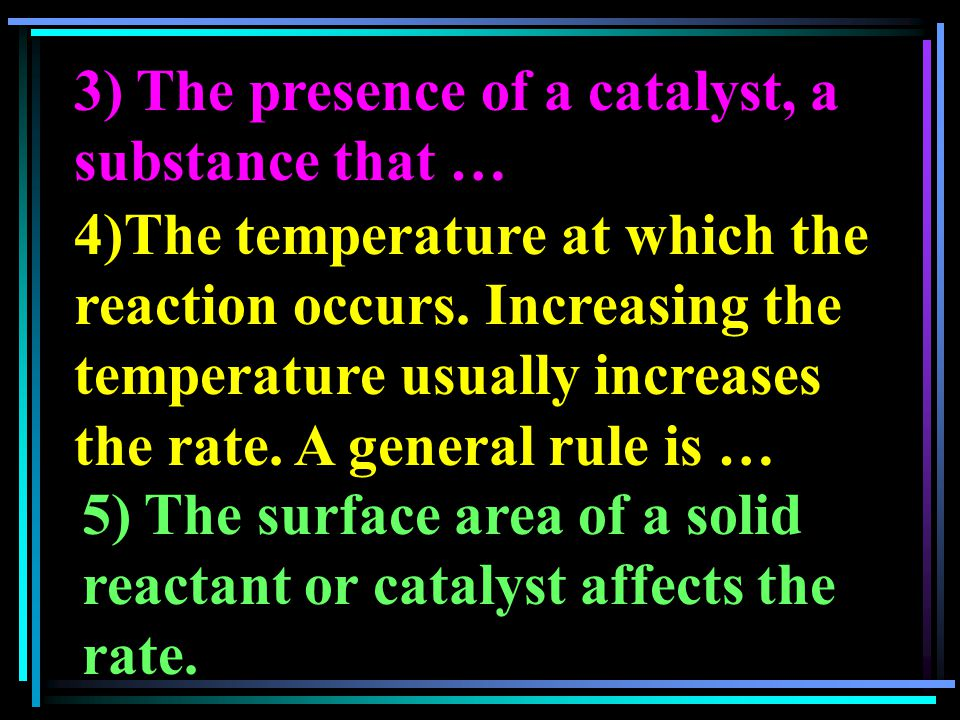 3) The presence of a catalyst, a substance that … 4)The temperature at which the reaction occurs. Increasing the temperature usually increases the rat