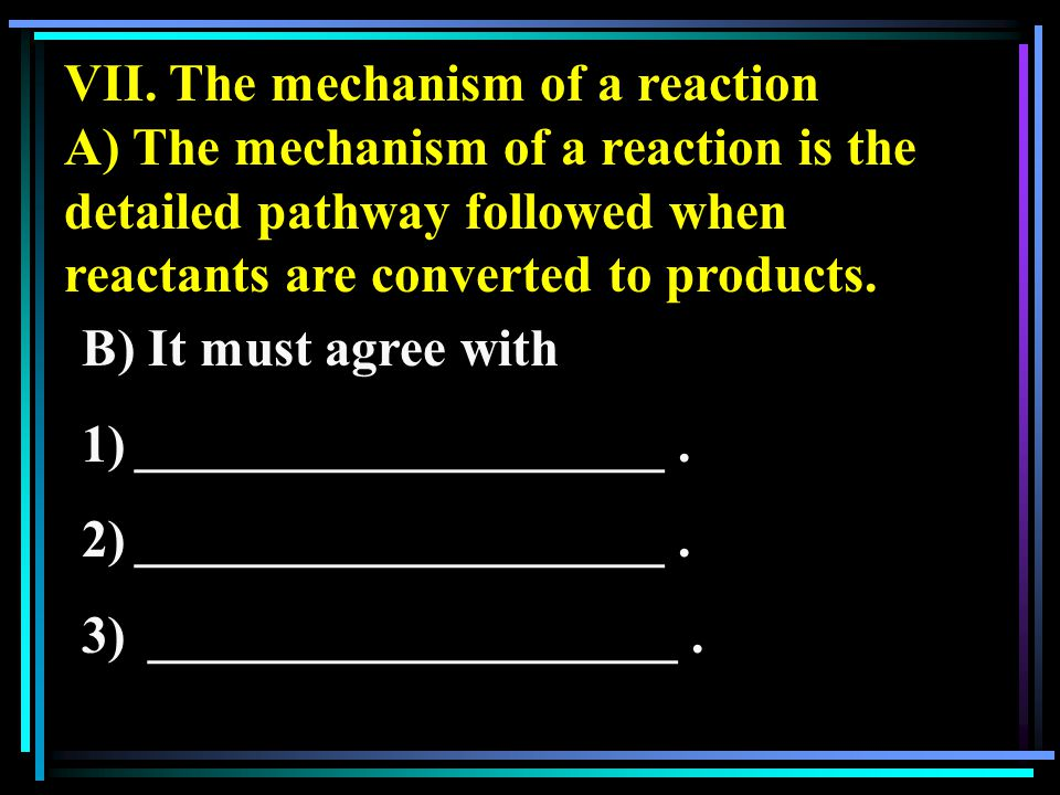 VII. The mechanism of a reaction A) The mechanism of a reaction is the detailed pathway followed when reactants are converted to products. B) It must