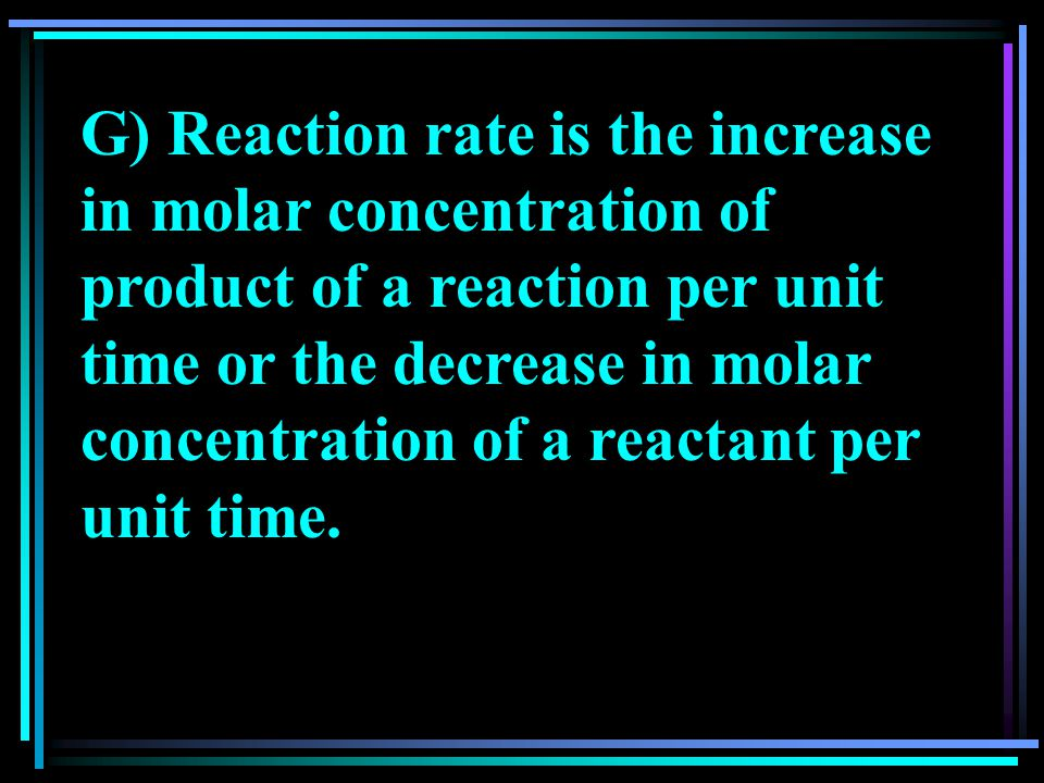 G) Reaction rate is the increase in molar concentration of product of a reaction per unit time or the decrease in molar concentration of a reactant pe