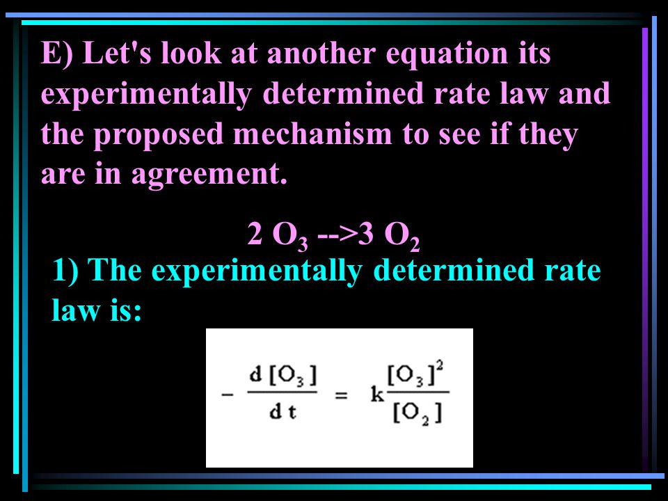 E) Let's look at another equation its experimentally determined rate law and the proposed mechanism to see if they are in agreement. 2 O 3 -->3 O 2 1)