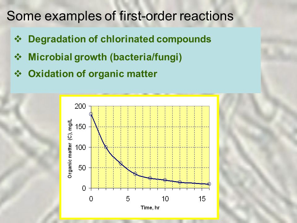 Some examples of first-order reactions  Degradation of chlorinated compounds  Microbial growth (bacteria/fungi)  Oxidation of organic matter