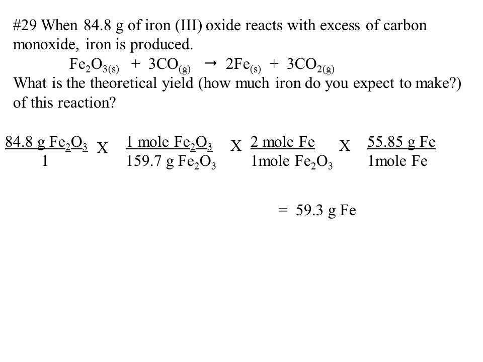 #29 When 84.8 g of iron (III) oxide reacts with excess of carbon monoxide, iron is produced. Fe 2 O 3(s) + 3CO (g)  2Fe (s) + 3CO 2(g) What is the th