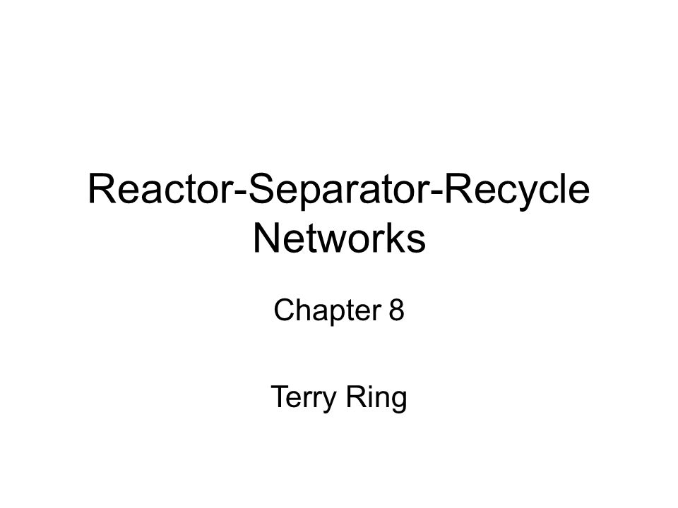 Reactor-Separator-Recycle Networks Chapter 8 Terry Ring