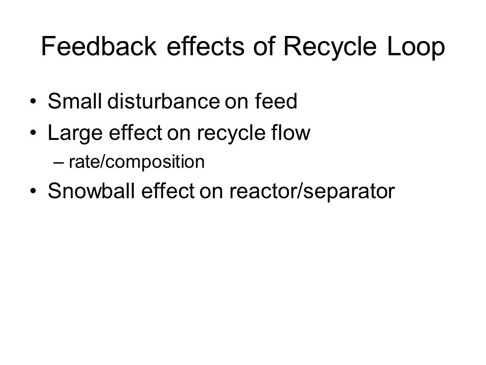 Feedback effects of Recycle Loop Small disturbance on feed Large effect on recycle flow –rate/composition Snowball effect on reactor/separator