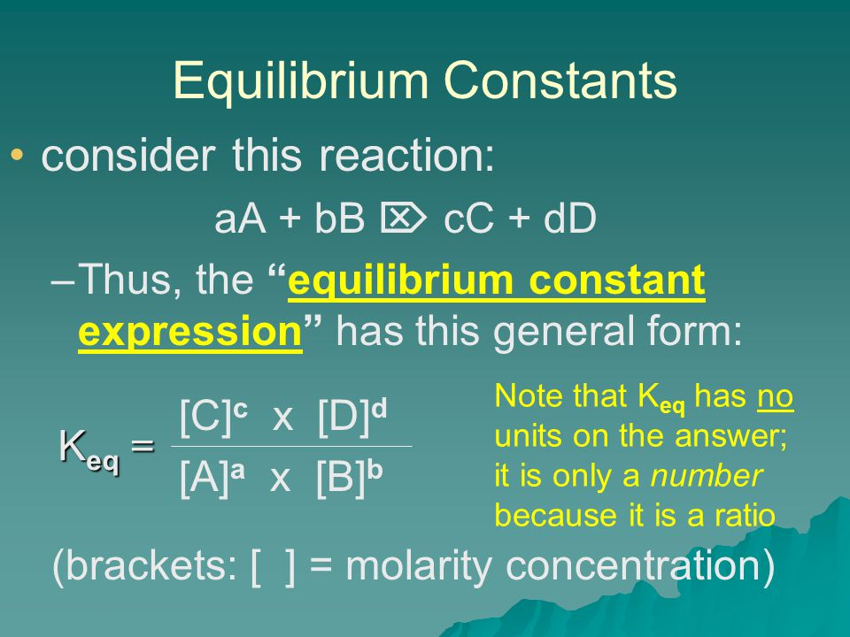 Equilibrium Constants consider this reaction: aA + bB  cC + dD – –Thus, the equilibrium constant expression has this general form: [C] c x [D] d [A] a x [B] b (brackets: [ ] = molarity concentration) K eq = Note that K eq has no units on the answer; it is only a number because it is a ratio