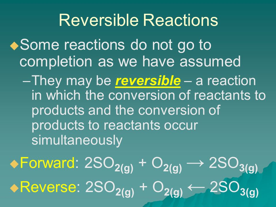 Reversible Reactions   Some reactions do not go to completion as we have assumed – –They may be reversible – a reaction in which the conversion of reactants to products and the conversion of products to reactants occur simultaneously   Forward: 2SO 2(g) + O 2(g) → 2SO 3(g)   Reverse: 2SO 2(g) + O 2(g) ← 2SO 3(g)