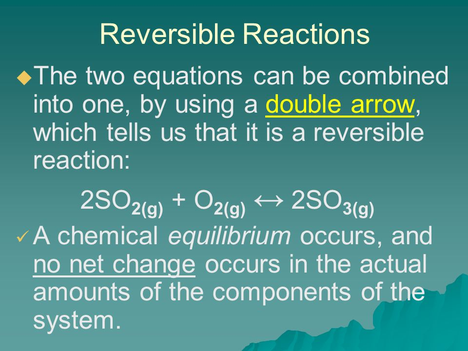 Reversible Reactions   The two equations can be combined into one, by using a double arrow, which tells us that it is a reversible reaction: 2SO 2(g) + O 2(g) ↔ 2SO 3(g) A chemical equilibrium occurs, and no net change occurs in the actual amounts of the components of the system.