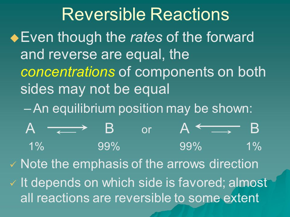 Reversible Reactions   Even though the rates of the forward and reverse are equal, the concentrations of components on both sides may not be equal – –An equilibrium position may be shown: A B or A B 1% 99% 99% 1% Note the emphasis of the arrows direction It depends on which side is favored; almost all reactions are reversible to some extent