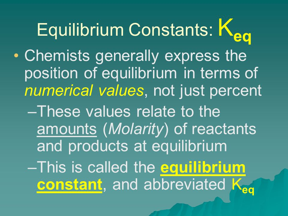 Equilibrium Constants: K eq Chemists generally express the position of equilibrium in terms of numerical values, not just percent – –These values relate to the amounts (Molarity) of reactants and products at equilibrium – –This is called the equilibrium constant, and abbreviated K eq