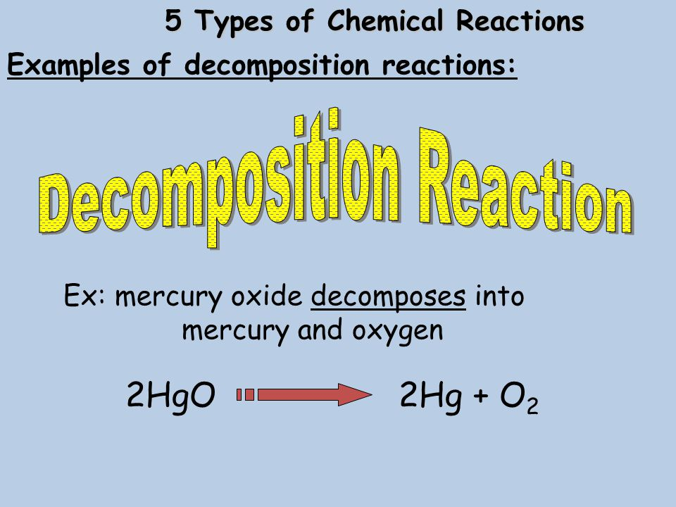 Ex: mercury oxide decomposes into mercury and oxygen 2HgO 2Hg + O 2 Examples of decomposition reactions: 5 Types of Chemical Reactions