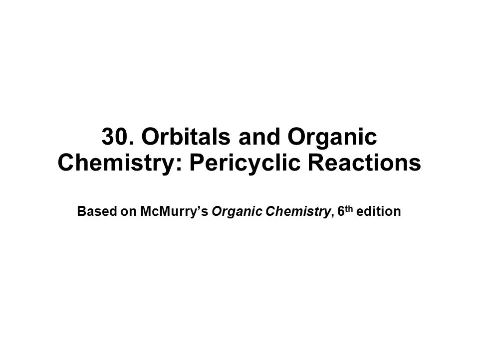 30. Orbitals and Organic Chemistry: Pericyclic Reactions Based on McMurry's Organic Chemistry, 6 th edition