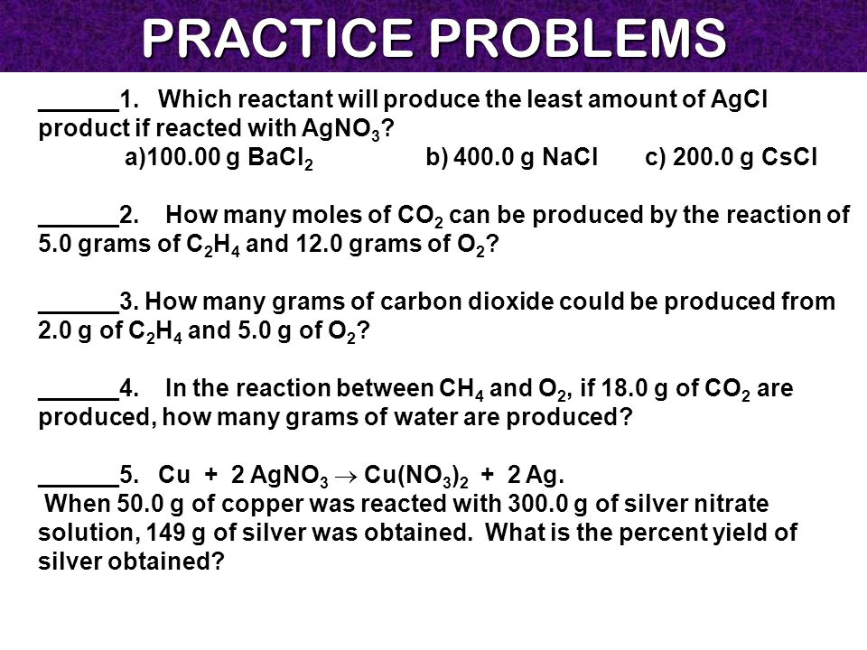 PRACTICE PROBLEMS ______1. Which reactant will produce the least amount of AgCl product if reacted with AgNO 3 ? a)100.00 g BaCl 2 b) 400.0 g NaClc) 2