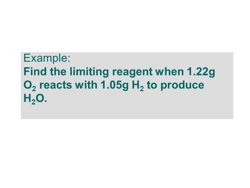 Example: Find the limiting reagent when 1.22g O 2 reacts with 1.05g H 2 to produce H 2 O.