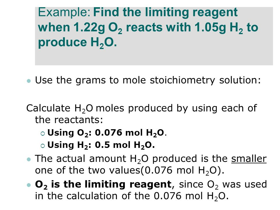 Example: Find the limiting reagent when 1.22g O 2 reacts with 1.05g H 2 to produce H 2 O. Use the grams to mole stoichiometry solution: Calculate H 2