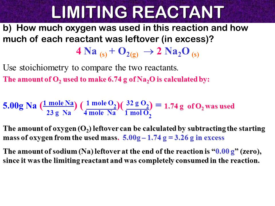 LIMITING REACTANT b) How much oxygen was used in this reaction and how much of each reactant was leftover (in excess)? 4 Na (s) + O 2(g)  2 Na 2 O (s