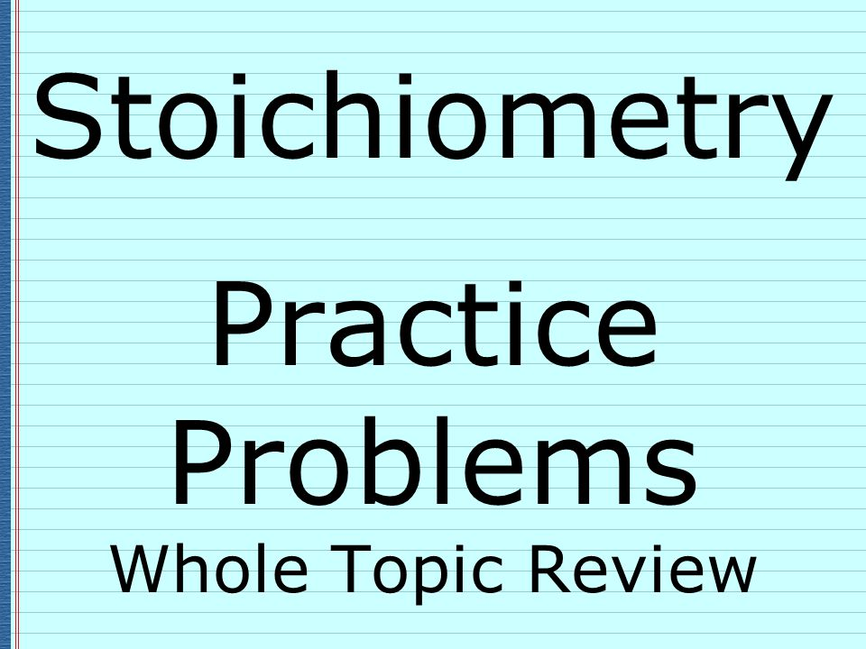 Stoichiometry Practice Problems Whole Topic Review