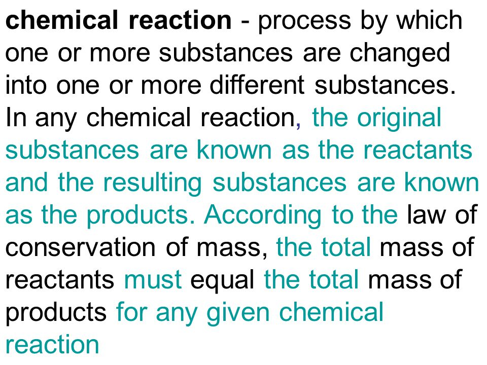 chemical reaction - process by which one or more substances are changed into one or more different substances.
