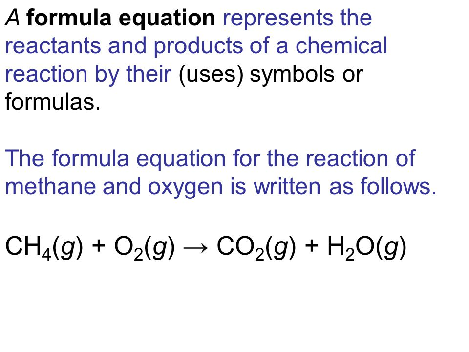 A formula equation represents the reactants and products of a chemical reaction by their (uses) symbols or formulas.